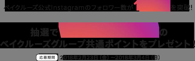 ベイクルーズ公式Instagramのフォロワー数が10万人を突破!抽選で150,000円分のベイクルーズグループ共通ポイントをプレゼント 応募期間2018年2月23日(金)〜2018年3月4日(日) この春、あなたが気になるトレンドアイテムに「いいね」してポイントをGET!