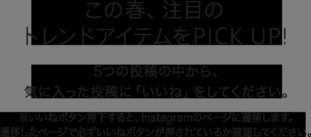この春、注目のトレンドアイテムをPick Up!5つの投稿の中から、気に入った投稿に「いいね」をしてください※いいねボタン押下すると、Instagramのページに遷移します。 遷移したページで必ずいいねボタンが押されているか確認してください。